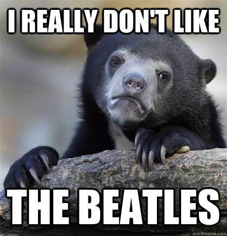 i really dont like the beatles  - Confession Bear