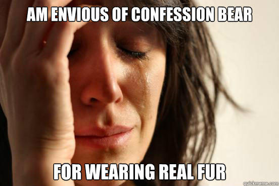 am envious of confession bear for wearing real fur  - First World Problems