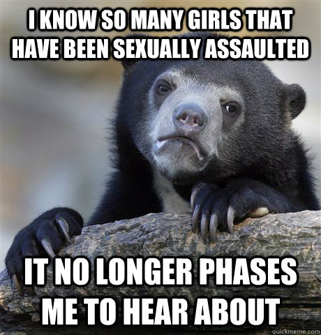 i know so many girls that have been sexually assaulted it no - Confession Bear