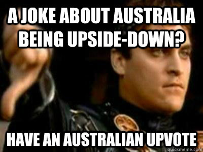 a joke about australia being upsidedown have an australian - Downvoting Roman
