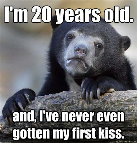 im 20 years old and ive never even gotten my first kiss - Confession Bear