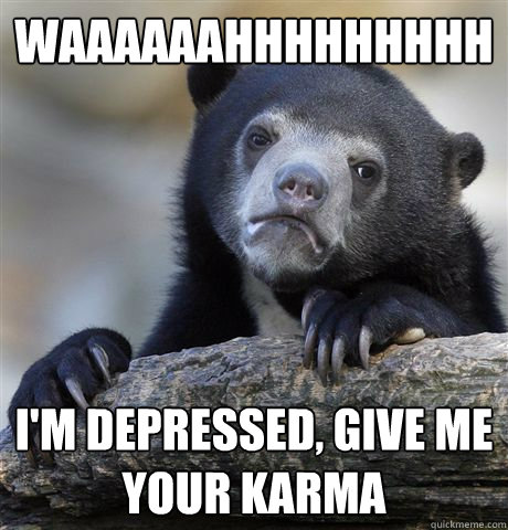 waaaaaahhhhhhhhh im depressed give me your karma - Confession Bear