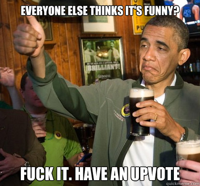 everyone else thinks its funny fuck it have an upvote - Upvote Obama