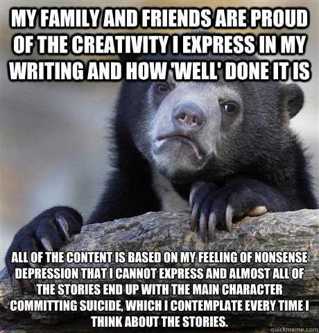 my family and friends are proud of the creativity i express  - Confession Bear