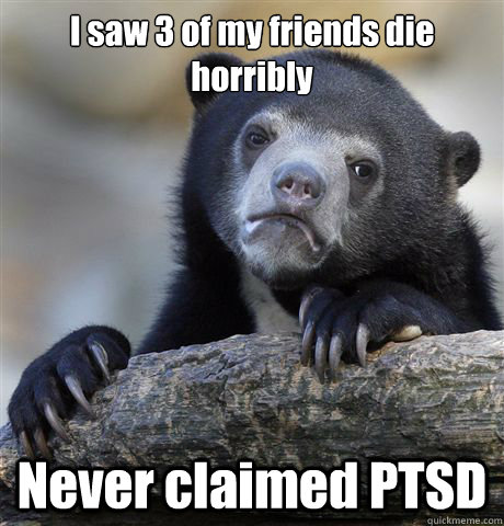 i saw 3 of my friends die horribly never claimed ptsd - Confession Bear