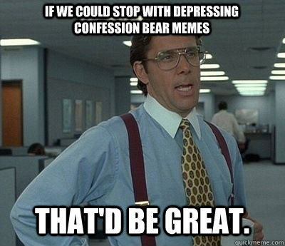 if we could stop with depressing confession bear memes that - Bill lumberg