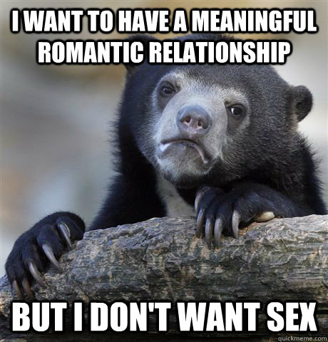i want to have a meaningful romantic relationship but i don - Confession Bear