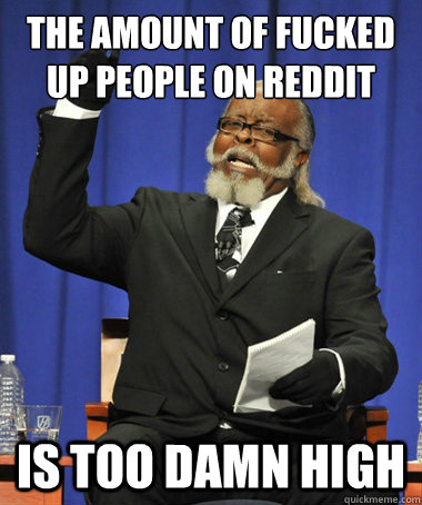 the amount of fucked up people on reddit is too damn high - The Rent Is Too Damn High