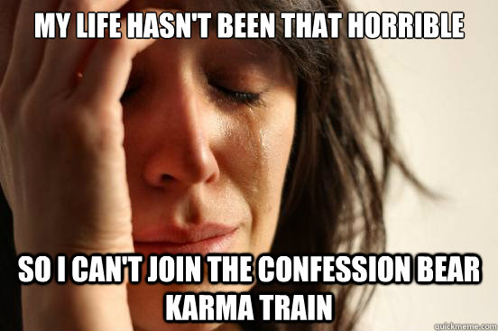 my life hasnt been that horrible so i cant join the confes - First World Problems