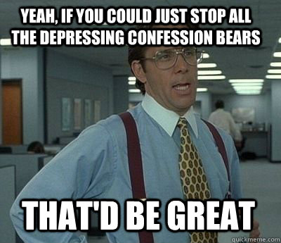 yeah if you could just stop all the depressing confession b - Bill Lumbergh