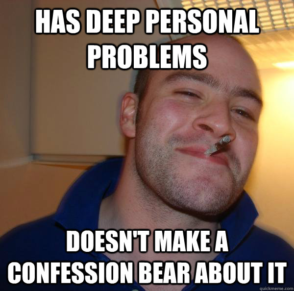 has deep personal problems doesnt make a confession bear ab - Good Guy Greg