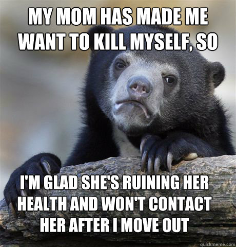 my mom has made me want to kill myself so im glad shes ru - Confession Bear