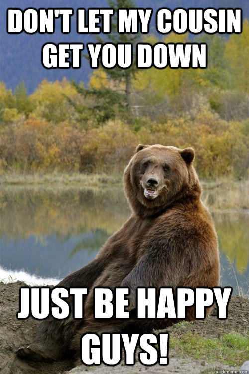dont let my cousin get you down just be happy guys - Happy Bear