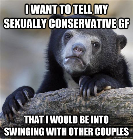 i want to tell my sexually conservative gf that i would be i - Confession Bear