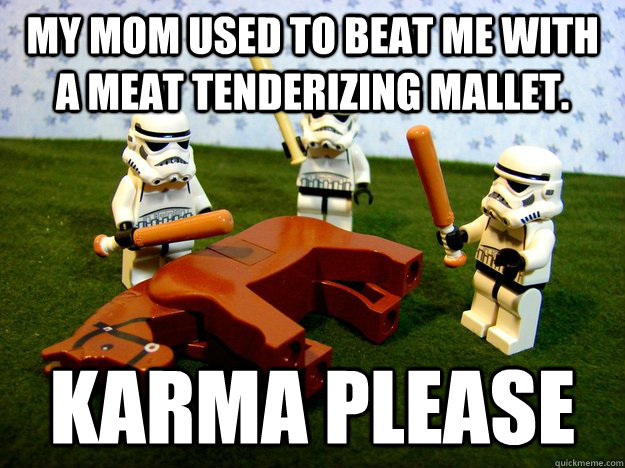 my mom used to beat me with a meat tenderizing mallet karm - Karma Please