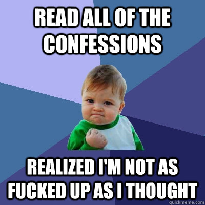 read all of the confessions realized im not as fucked up as - Success Kid