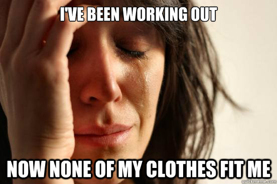 ive been working out now none of my clothes fit me - First World Problems