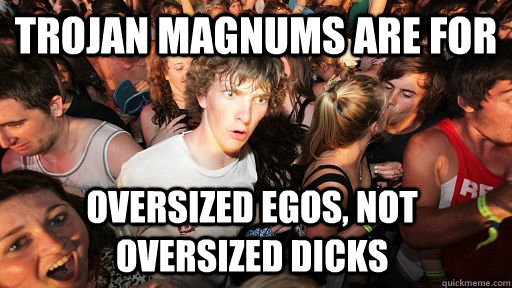 trojan magnums are for oversized egos not oversized dicks - Sudden Clarity Clarence