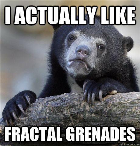 i actually like fractal grenades - Confession Bear