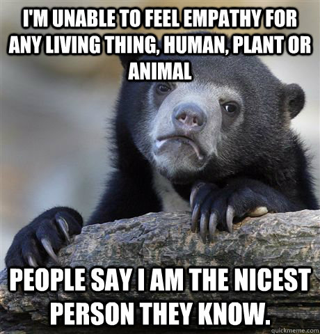 im unable to feel empathy for any living thing human plan - Confession Bear