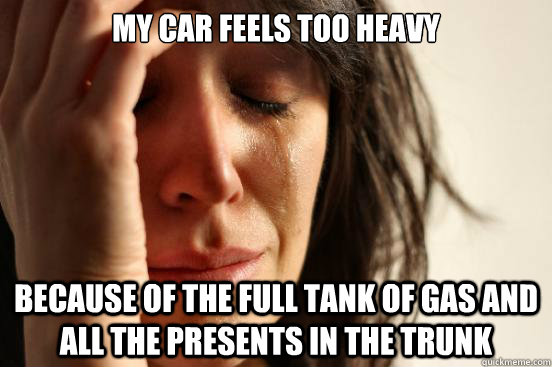 my car feels too heavy because of the full tank of gas and a - First World Problems