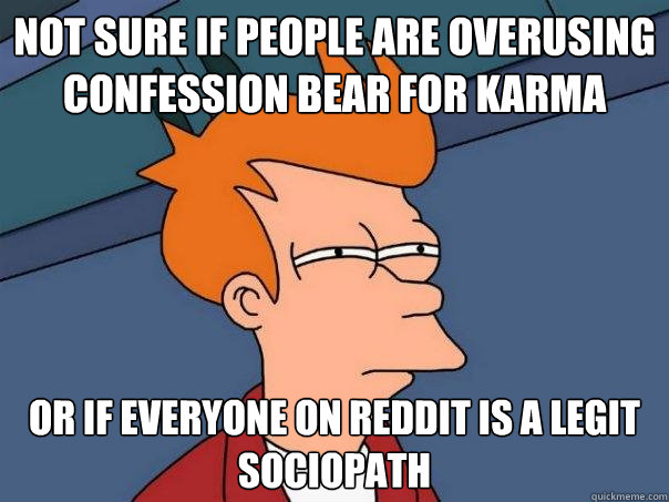 not sure if people are overusing confession bear for karma o - Futurama Fry