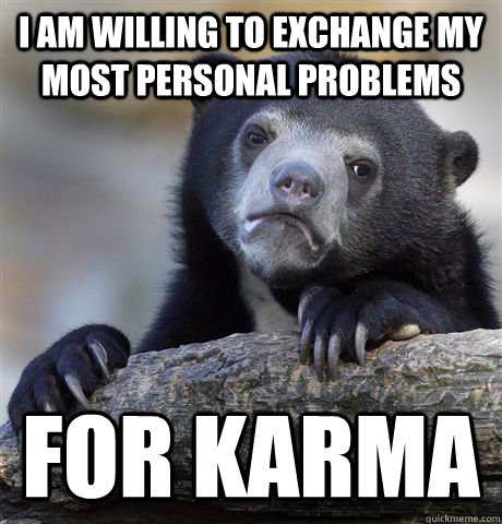 i am willing to exchange my most personal problems for karma - Confession Bear