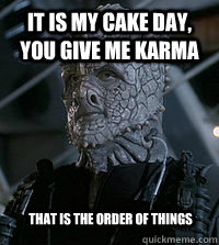 it is my cake day you give me karma that is the order of th -