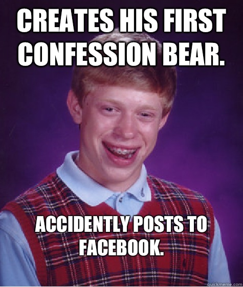 Creates his first confession bear Accidently Posts to Facebo - Bad Luck Brian