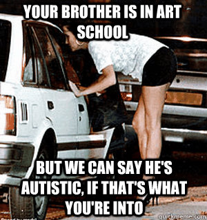 your brother is in art school but we can say hes autistic  - Karma Whore