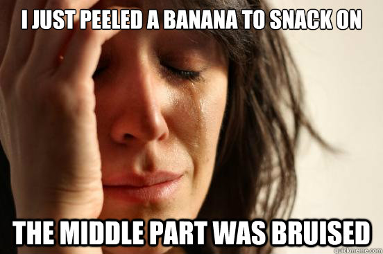 i just peeled a banana to snack on the middle part was bruis - First World Problems