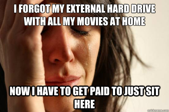 i forgot my external hard drive with all my movies at home  - First World Problems