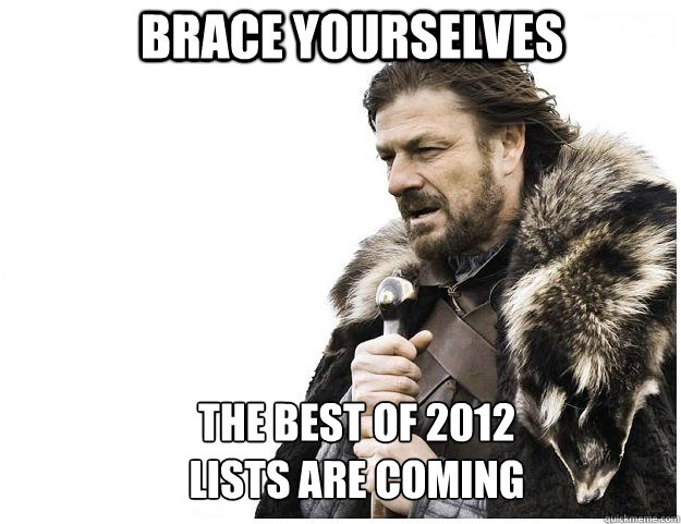 brace yourselves the best of 2012 lists are coming - Imminent Ned