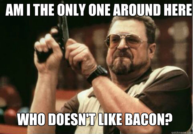 am i the only one around here who doesnt like bacon - Am I the Only one