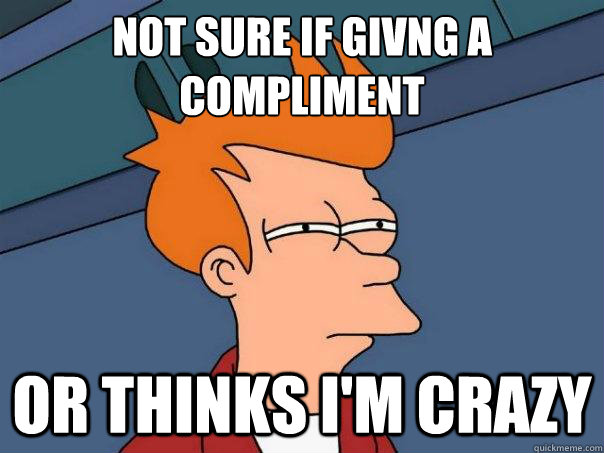 not sure if givng a compliment or thinks im crazy - Futurama Fry