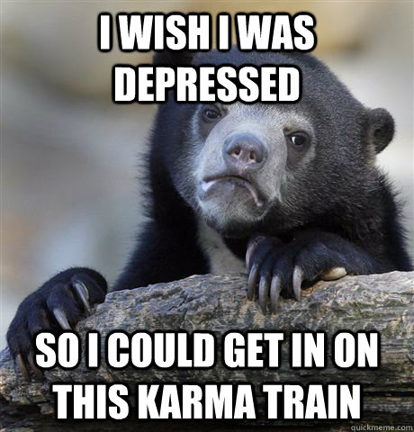 i wish i was depressed so i could get in on this karma train - Confession Bear