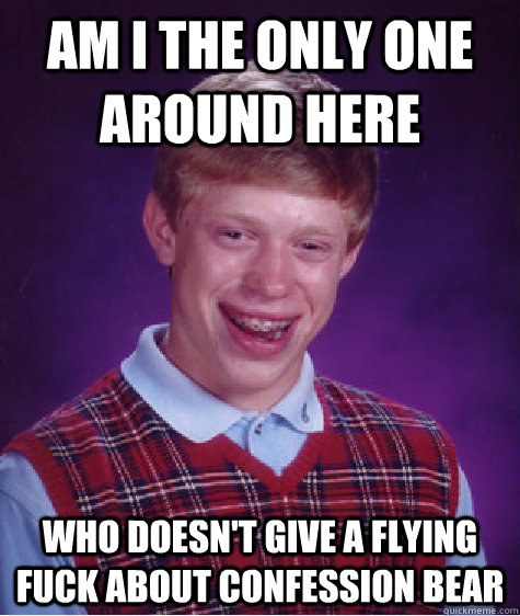 am i the only one around here who doesnt give a flying fuck - Bad Luck Brian
