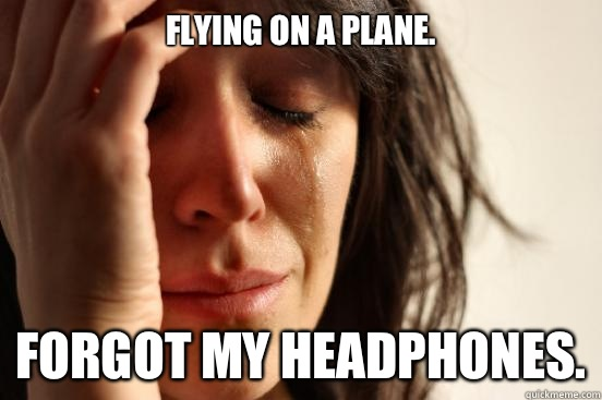 Flying on a plane Forgot my headphones - First World Problems