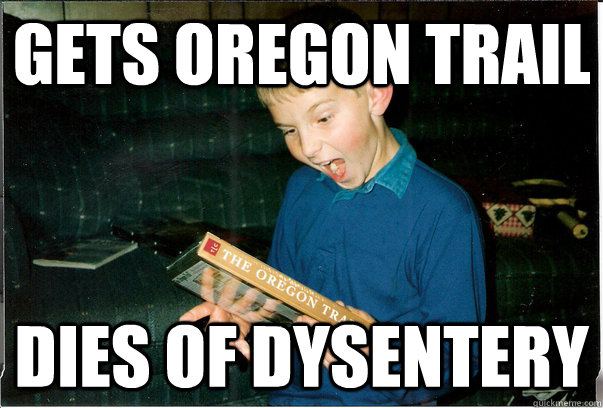 gets oregon trail dies of dysentery - Bad Luck Christmas Kid