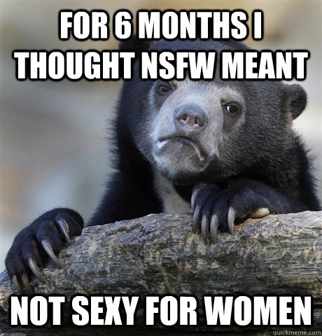 for 6 months i thought nsfw meant not sexy for women - Confession Bear