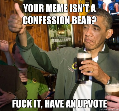 your meme isnt a confession bear fuck it have an upvote - Upvote Obama