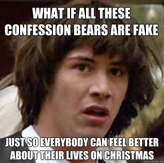 what if all these confession bears are fake just so everybod - conspiracy keanu