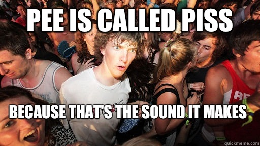 Pee is called piss Because thats the sound it makes  - Sudden Clarity Clarence