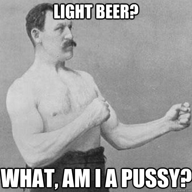 light beer what am i a pussy - overly manly man