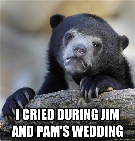 i cried during jim and pams wedding - Confession Bear