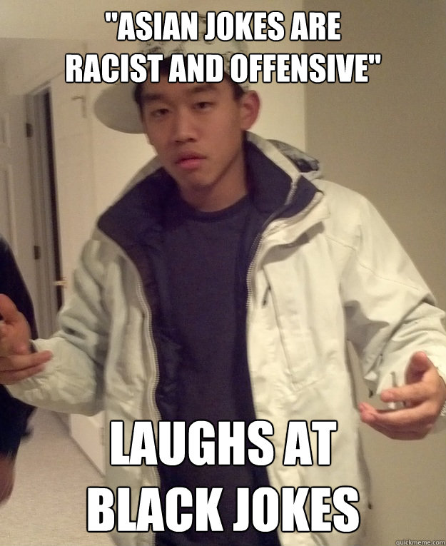 asian jokes are racist and offensive laughs at black jok - Scumbag Asian