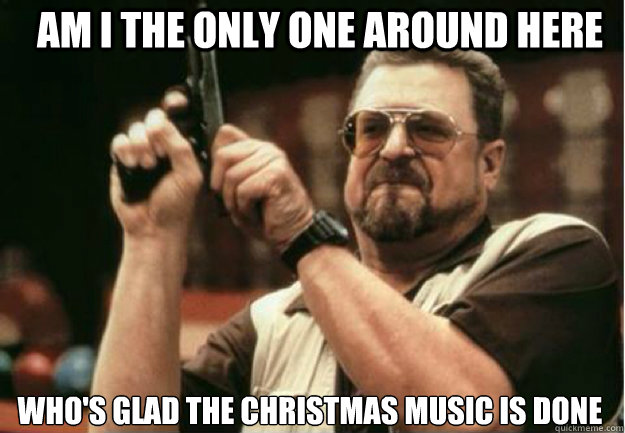 am i the only one around here whos glad the christmas music - Am I the Only one