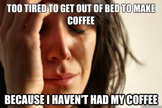 too tired to get out of bed to make coffee because i havent - First World Problems