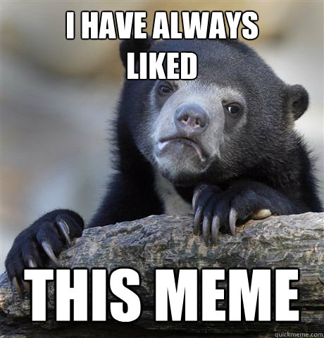 i have always liked this meme - Confession Bear