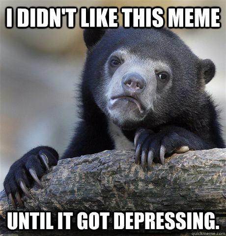 i didnt like this meme until it got depressing - Confession Bear